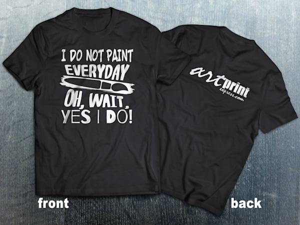I Don't Paint Every Day | Art Tee Shirt | Art Print Express