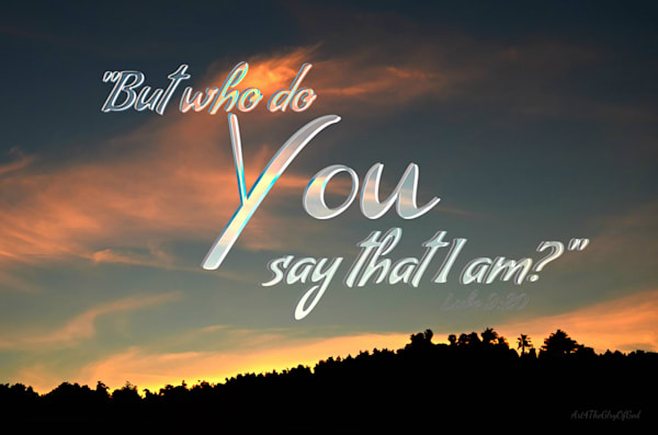 """""""Who do You say that I am?"""" - Matthew 16:15"""